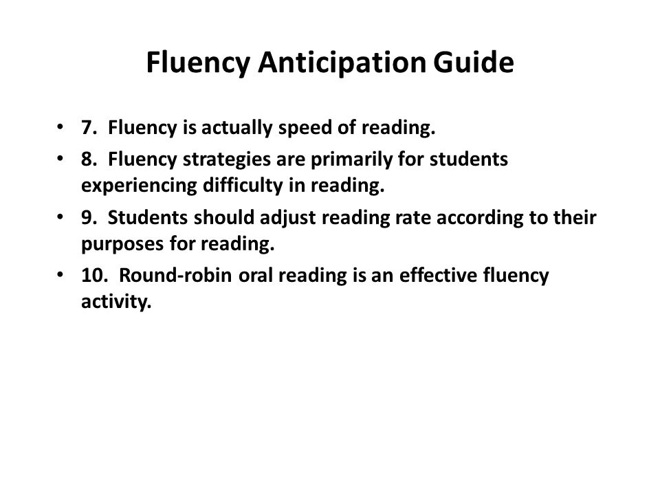 Fluency Anticipation Guide 7. Fluency is actually speed of reading. 8. Fluency strategies are primarily for students experiencing difficulty in readin
