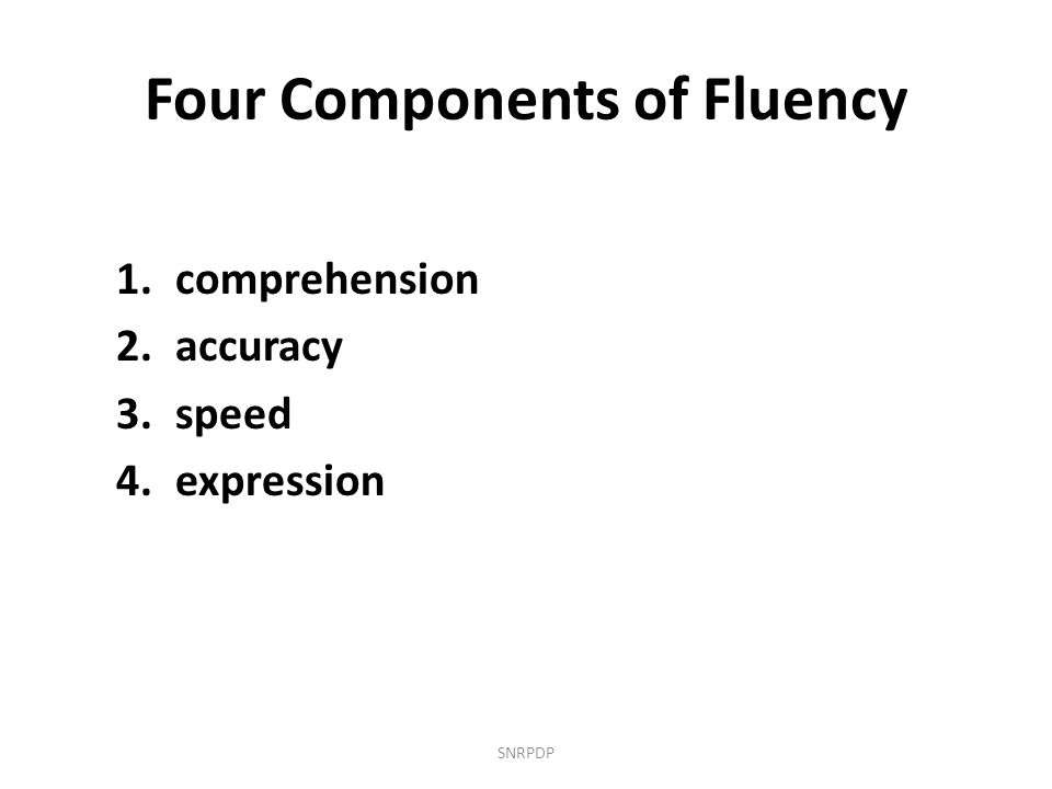 Four Components of Fluency 1.comprehension 2.accuracy 3.speed 4.expression SNRPDP