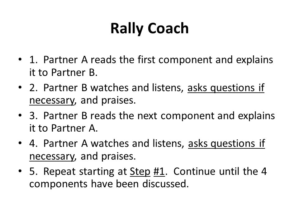 Rally Coach 1. Partner A reads the first component and explains it to Partner B. 2. Partner B watches and listens, asks questions if necessary, and pr