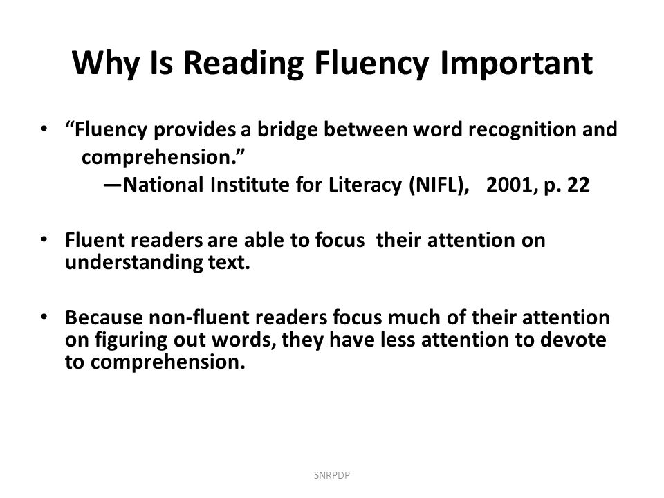 """Why Is Reading Fluency Important """"Fluency provides a bridge between word recognition and comprehension."""" —National Institute for Literacy (NIFL), 2001"""