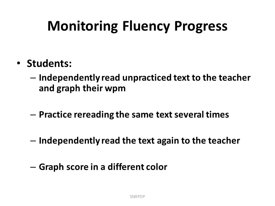 Monitoring Fluency Progress Students: – Independently read unpracticed text to the teacher and graph their wpm – Practice rereading the same text seve