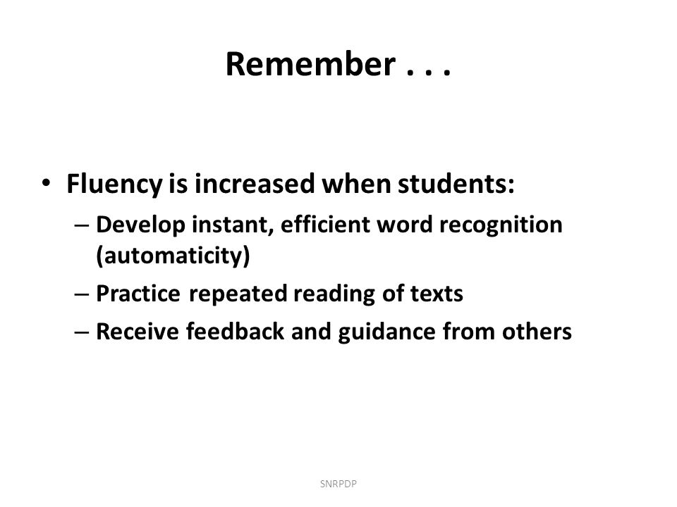 Remember... Fluency is increased when students: – Develop instant, efficient word recognition (automaticity) – Practice repeated reading of texts – Re