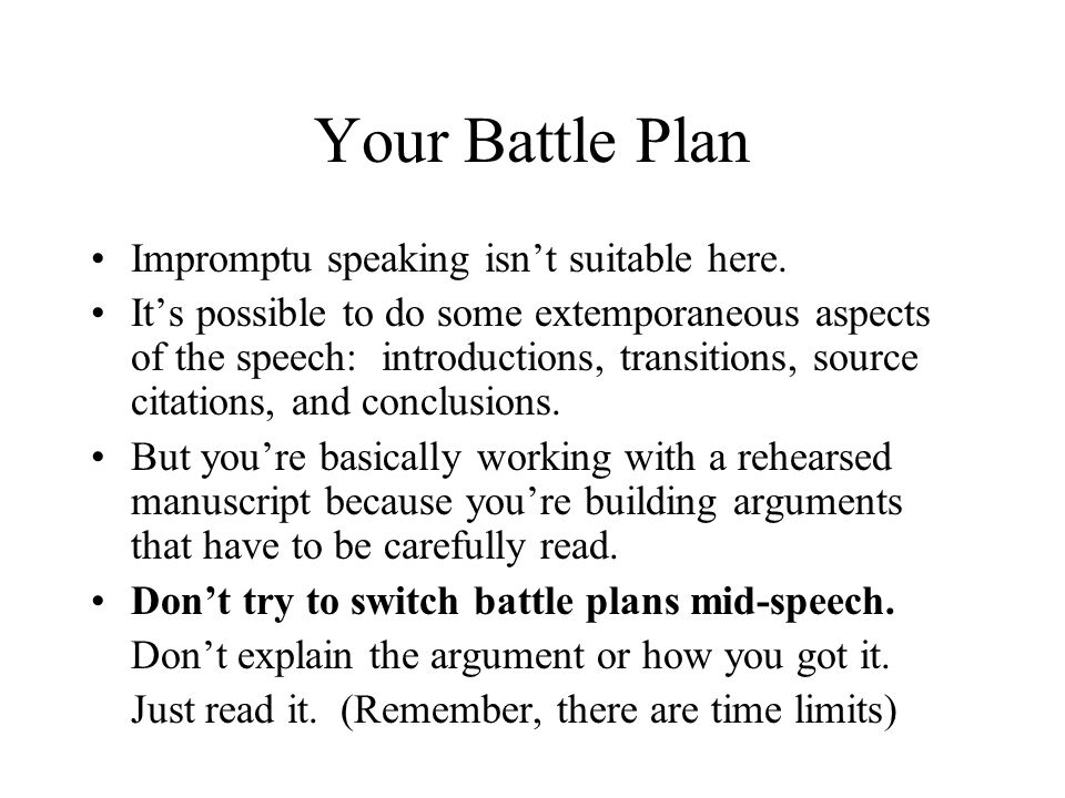Your Battle Plan Impromptu speaking isn't suitable here. It's possible to do some extemporaneous aspects of the speech: introductions, transitions, so