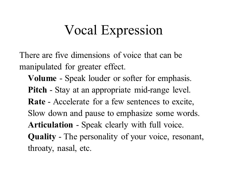 Vocal Expression There are five dimensions of voice that can be manipulated for greater effect. Volume - Speak louder or softer for emphasis. Pitch -