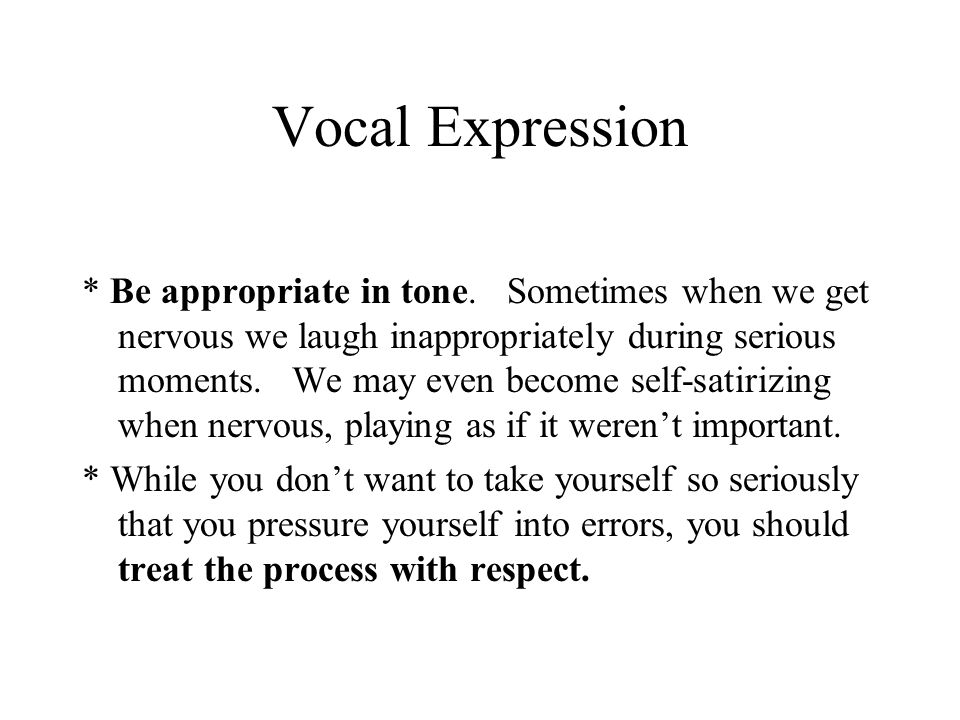 Vocal Expression * Be appropriate in tone. Sometimes when we get nervous we laugh inappropriately during serious moments. We may even become self-sati