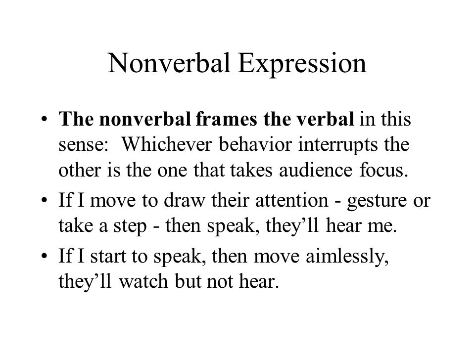 Nonverbal Expression The nonverbal frames the verbal in this sense: Whichever behavior interrupts the other is the one that takes audience focus. If I