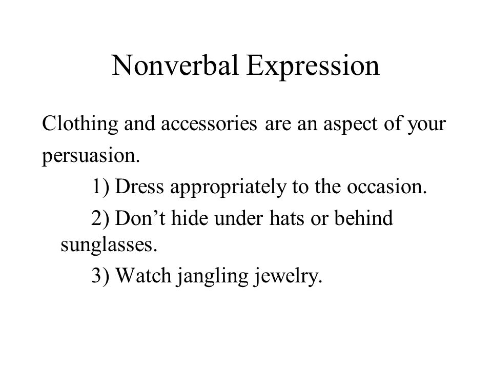 Nonverbal Expression Clothing and accessories are an aspect of your persuasion. 1) Dress appropriately to the occasion. 2) Don't hide under hats or be