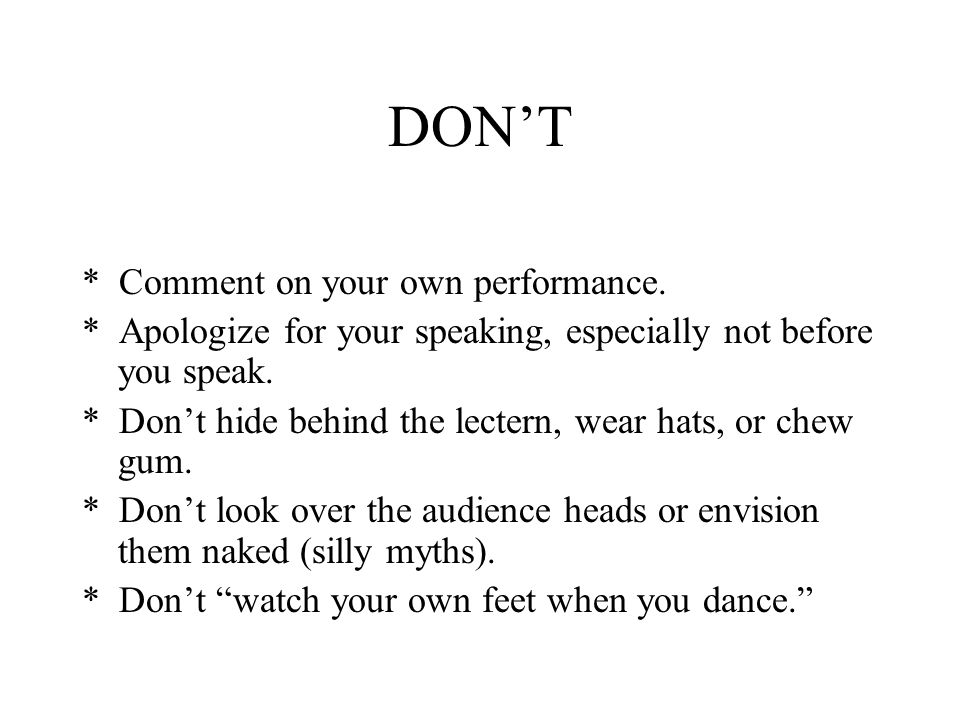 DON'T * Comment on your own performance. * Apologize for your speaking, especially not before you speak. * Don't hide behind the lectern, wear hats, o