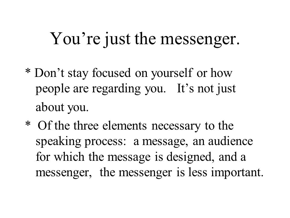 You're just the messenger. * Don't stay focused on yourself or how people are regarding you. It's not just about you. * Of the three elements necessar