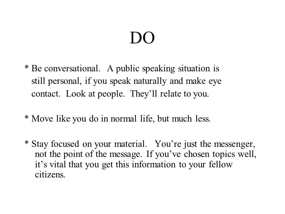 DO * Be conversational. A public speaking situation is still personal, if you speak naturally and make eye contact. Look at people. They'll relate to