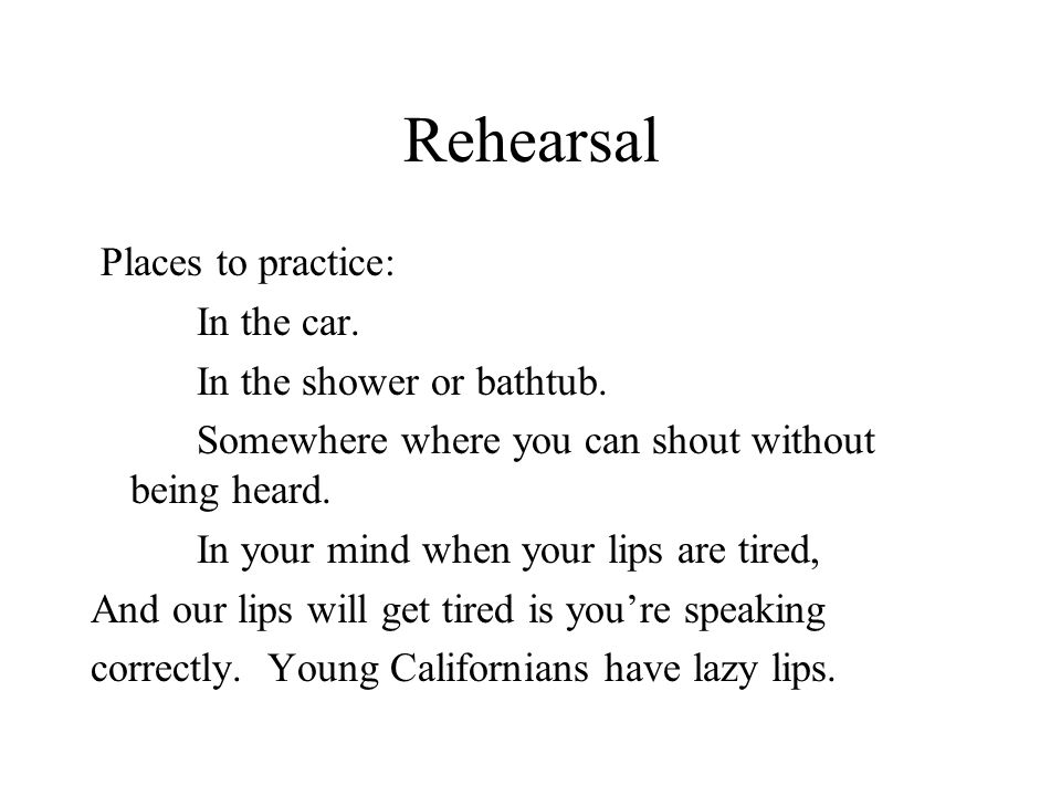 Rehearsal Places to practice: In the car. In the shower or bathtub. Somewhere where you can shout without being heard. In your mind when your lips are