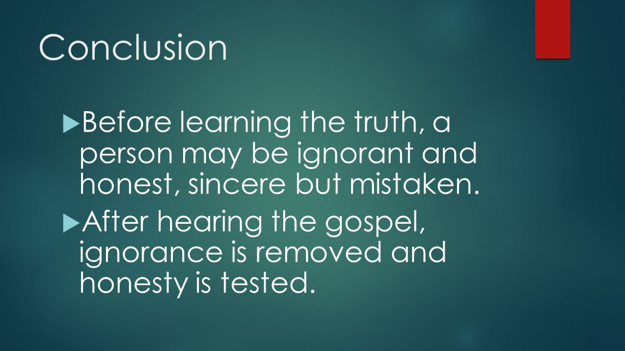 Conclusion  Before learning the truth, a person may be ignorant and honest, sincere but mistaken.  After hearing the gospel, ignorance is removed an