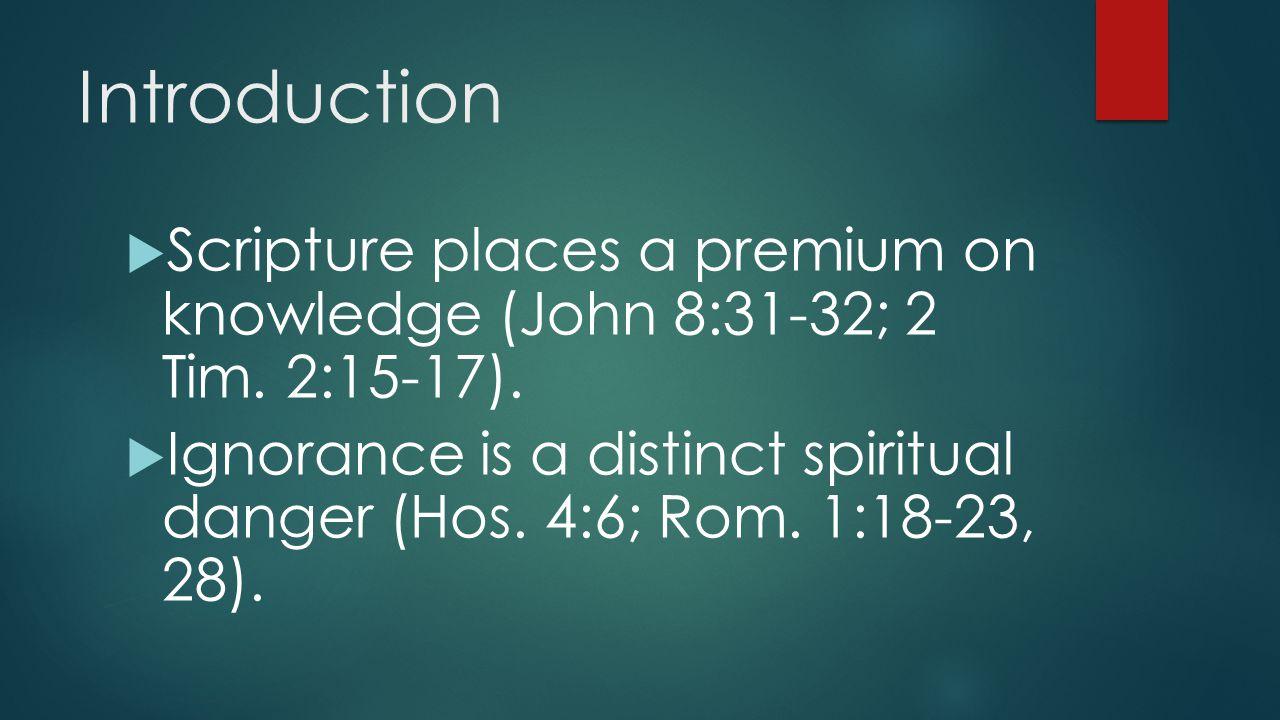 Introduction  Scripture places a premium on knowledge (John 8:31-32; 2 Tim. 2:15-17).  Ignorance is a distinct spiritual danger (Hos. 4:6; Rom. 1:18