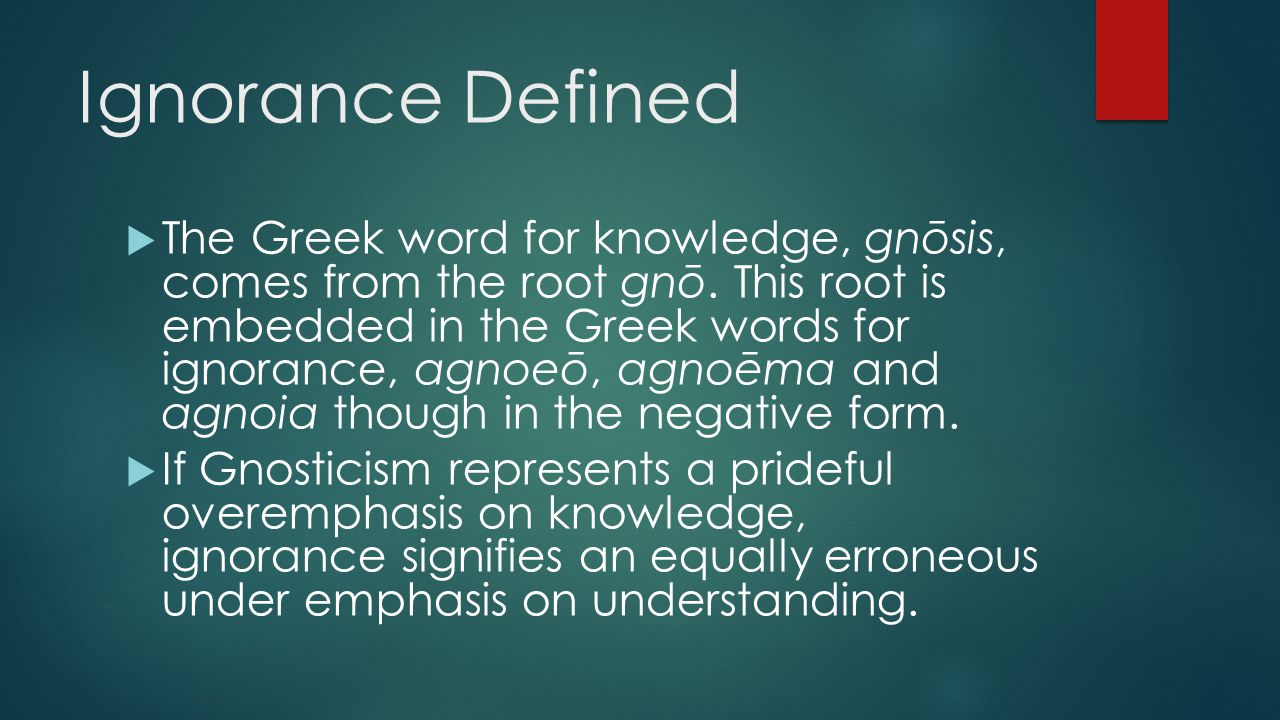 Ignorance Defined  The Greek word for knowledge, gnōsis, comes from the root gnō. This root is embedded in the Greek words for ignorance, agnoeō, agn