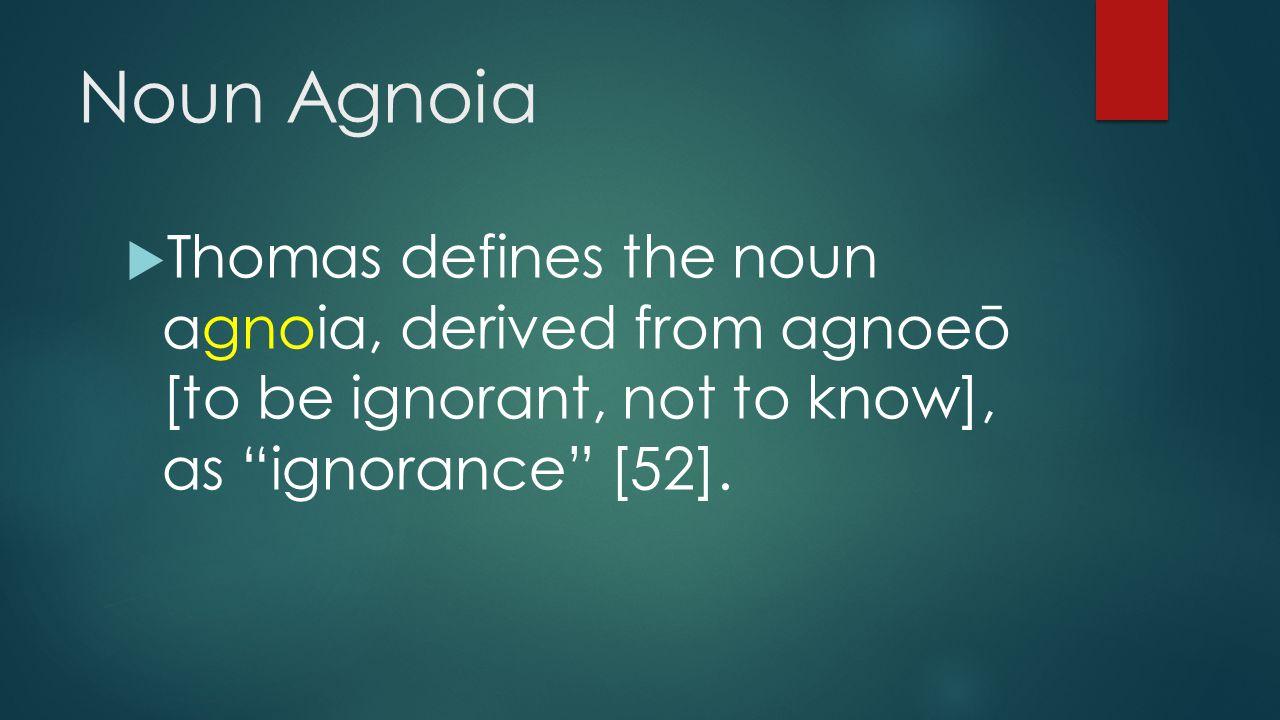 "Noun Agnoia  Thomas defines the noun agnoia, derived from agnoeō [to be ignorant, not to know], as ""ignorance"" [52]."