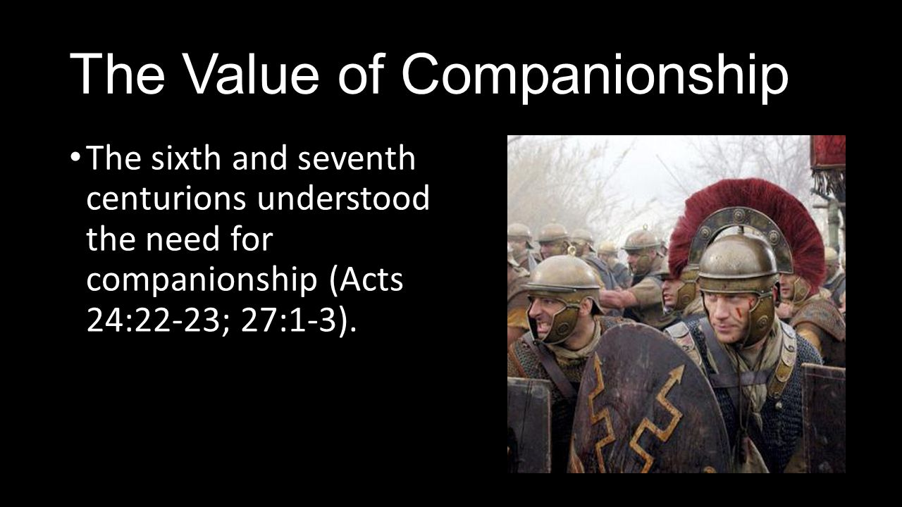The Value of Companionship The sixth and seventh centurions understood the need for companionship (Acts 24:22-23; 27:1-3).