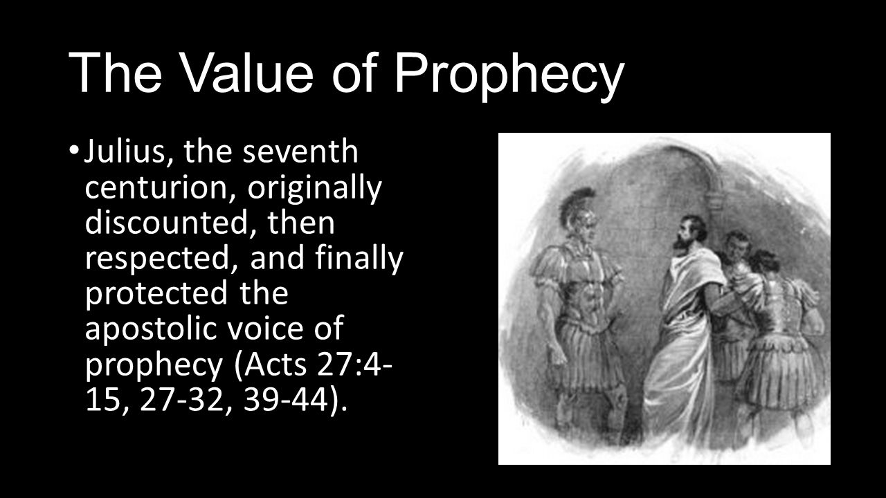 The Value of Prophecy Julius, the seventh centurion, originally discounted, then respected, and finally protected the apostolic voice of prophecy (Acts 27:4- 15, 27-32, 39-44).