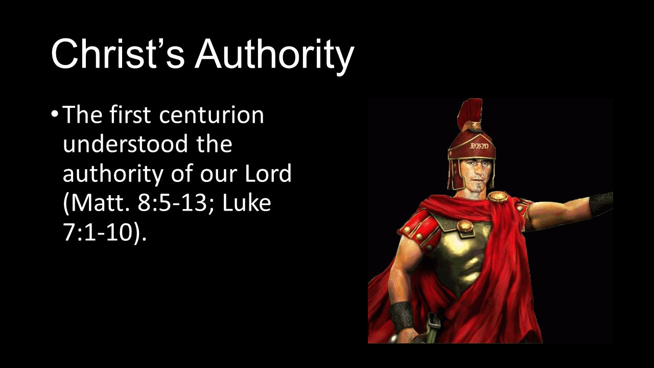 Christ's Authority The first centurion understood the authority of our Lord (Matt.