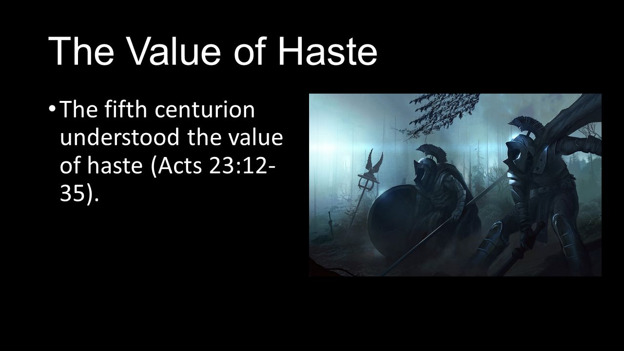 The Value of Haste The fifth centurion understood the value of haste (Acts 23:12- 35).