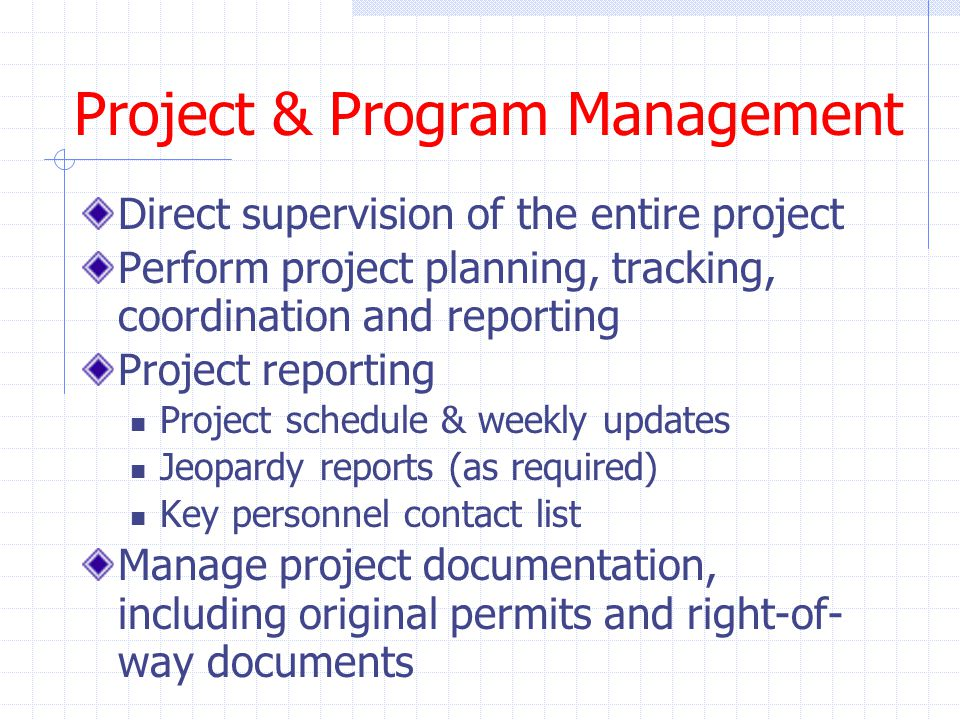 Project & Program Management Direct supervision of the entire project Perform project planning, tracking, coordination and reporting Project reporting Project schedule & weekly updates Jeopardy reports (as required) Key personnel contact list Manage project documentation, including original permits and right-of- way documents