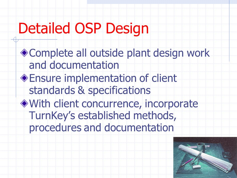 Detailed OSP Design Complete all outside plant design work and documentation Ensure implementation of client standards & specifications With client concurrence, incorporate TurnKey's established methods, procedures and documentation