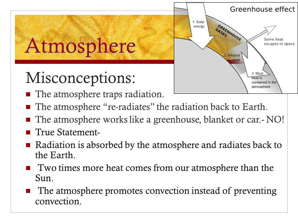 "Atmosphere Misconceptions: The atmosphere traps radiation. The atmosphere ""re-radiates"" the radiation back to Earth. The atmosphere works like a green"