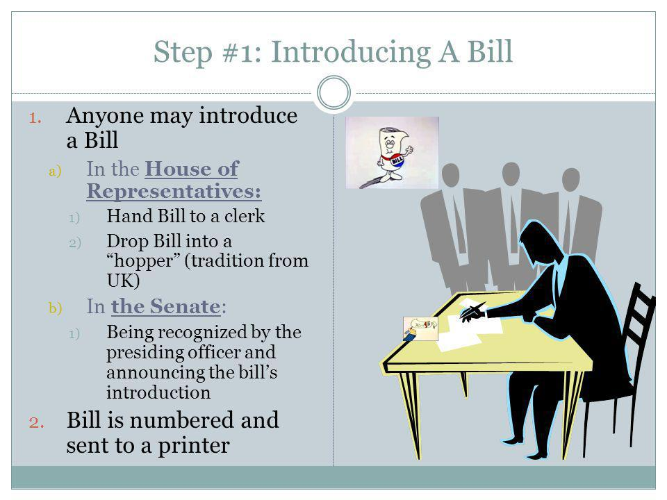 Types of Bills: a) Public- public affairs b) Private- a) a person pressing a financial claim against the government b) Seeking special permission for something (citizenship) (once numerous) Types of Resolutions a) Simple (passed by either house) a) Example - establishing the rules under which each body will operate Types of Resolutions (Cont) b) Concurrent Resolution- a) Settles housekeeping and procedural matters that impact both houses  Both Simple and Concurrent are not signed by the president and do not have the force of law c) Joint Resolutions- a) Requires approval of both houses + the signature of the President a) Essentially, same as law b) Often used to propose constitutional amendments… Step #1: Introducing A Bill