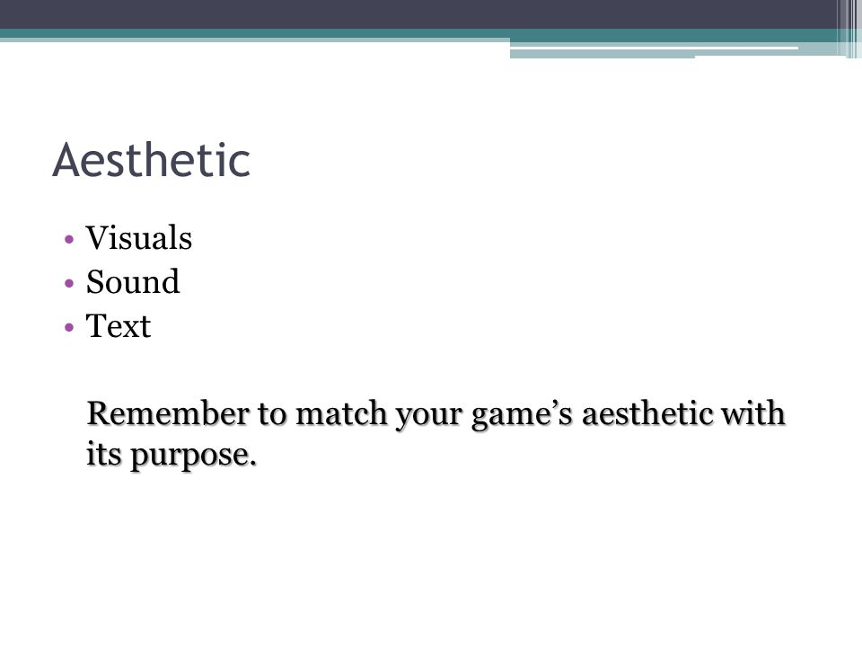 Aesthetic Visuals Sound Text Remember to match your game's aesthetic with its purpose.