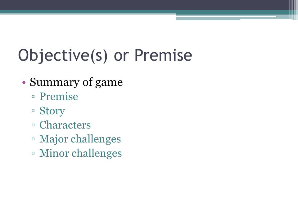 Objective(s) or Premise Summary of game ▫Premise ▫Story ▫Characters ▫Major challenges ▫Minor challenges