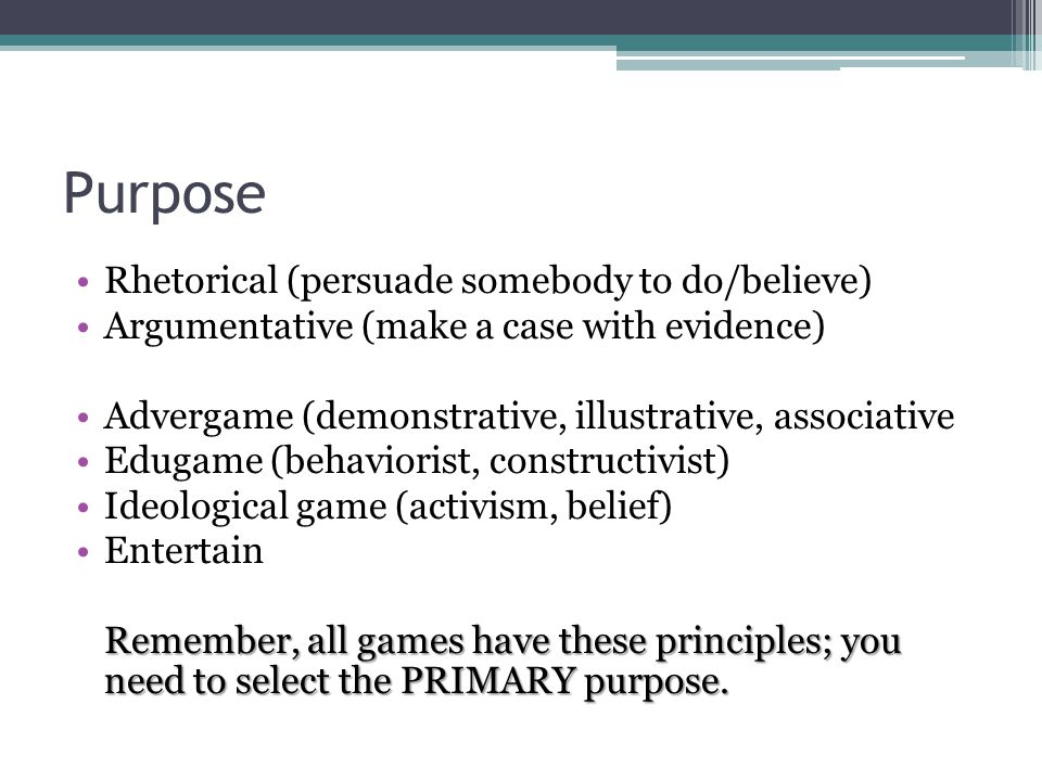 Purpose Rhetorical (persuade somebody to do/believe) Argumentative (make a case with evidence) Advergame (demonstrative, illustrative, associative Edugame (behaviorist, constructivist) Ideological game (activism, belief) Entertain Remember, all games have these principles; you need to select the PRIMARY purpose.
