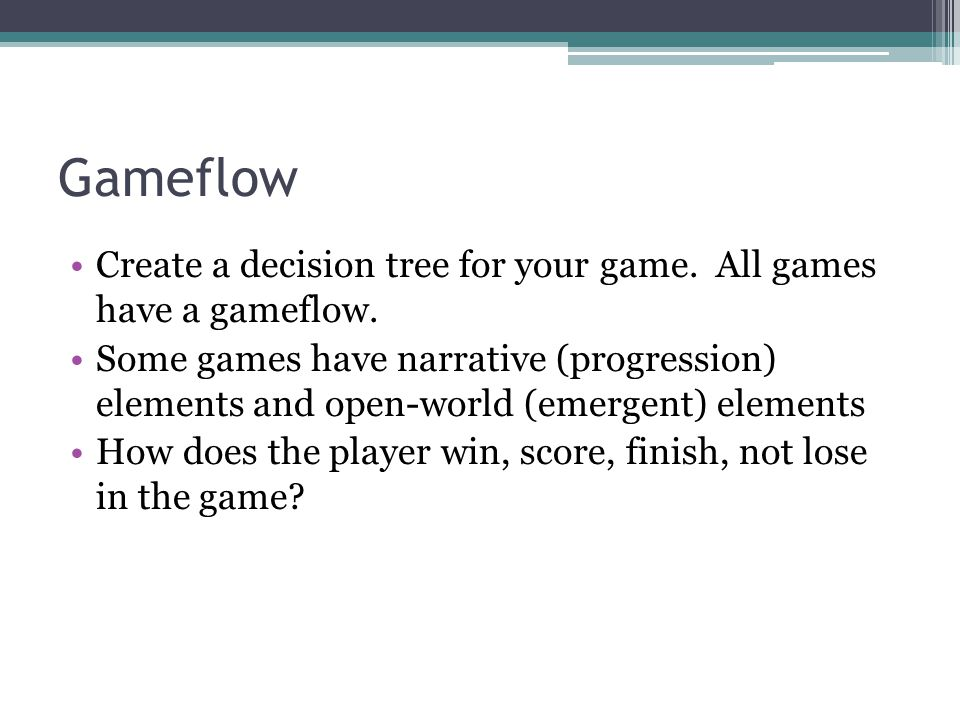 Gameflow Create a decision tree for your game. All games have a gameflow.