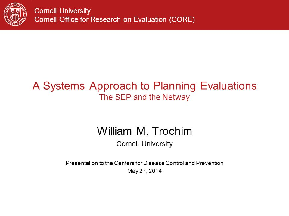 Cornell University Cornell Office for Research on Evaluation (CORE) A Systems Approach to Planning Evaluations The SEP and the Netway William M.