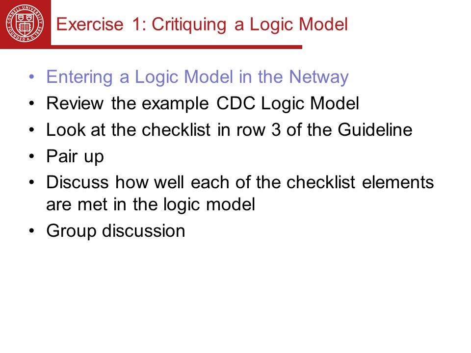 Exercise 1: Critiquing a Logic Model Entering a Logic Model in the Netway Review the example CDC Logic Model Look at the checklist in row 3 of the Guideline Pair up Discuss how well each of the checklist elements are met in the logic model Group discussion
