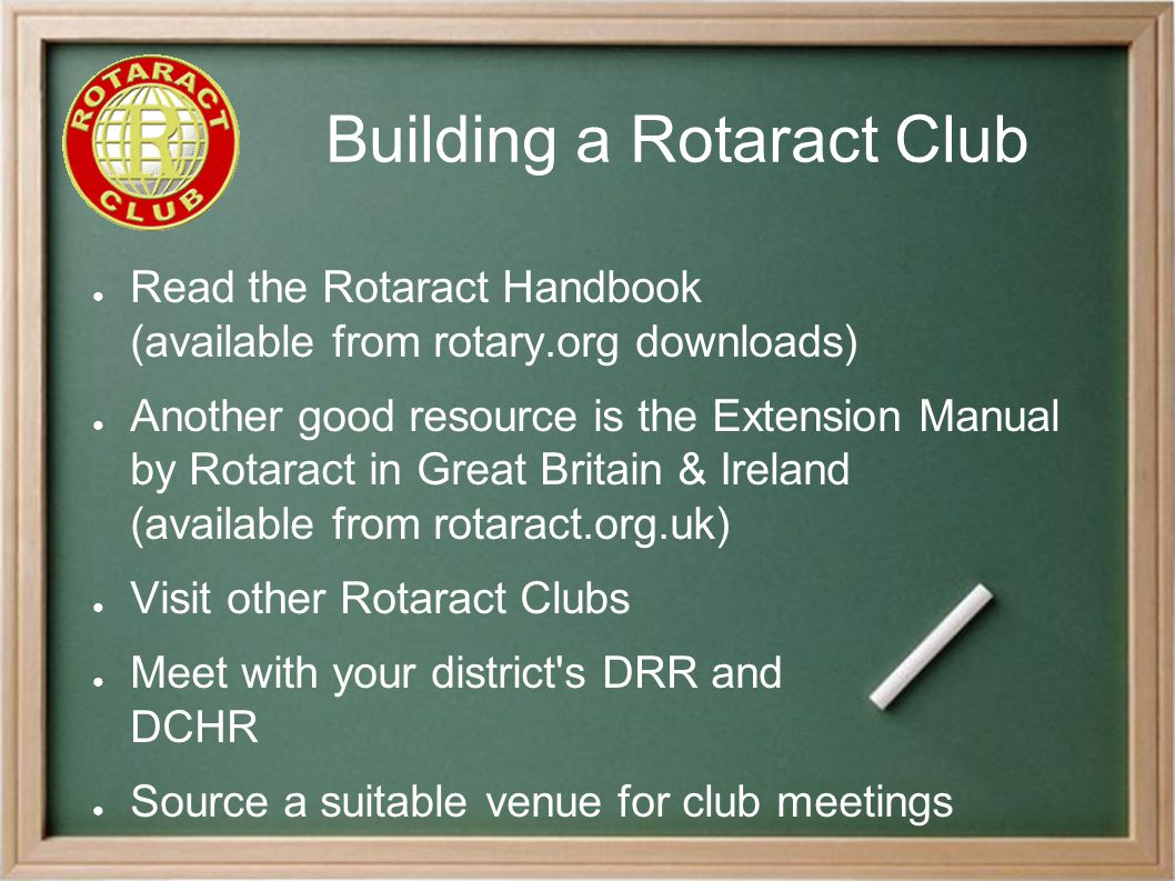 Building a Rotaract Club ● Read the Rotaract Handbook (available from rotary.org downloads) ● Another good resource is the Extension Manual by Rotaract in Great Britain & Ireland (available from rotaract.org.uk) ● Visit other Rotaract Clubs ● Meet with your district s DRR and DCHR ● Source a suitable venue for club meetings