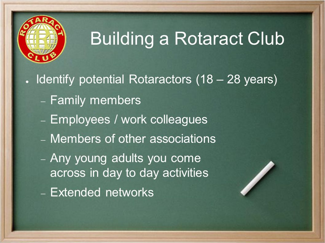 Building a Rotaract Club ● Identify potential Rotaractors (18 – 28 years)  Family members  Employees / work colleagues  Members of other associations  Any young adults you come across in day to day activities  Extended networks