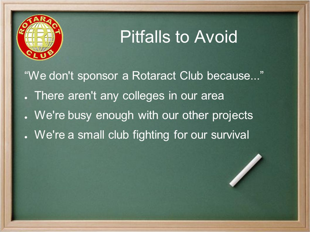 Pitfalls to Avoid We don t sponsor a Rotaract Club because... ● There aren t any colleges in our area ● We re busy enough with our other projects ● We re a small club fighting for our survival