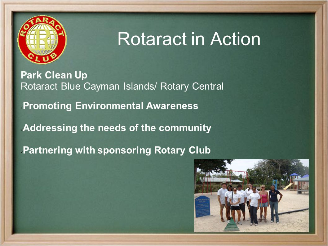 Rotaract in Action Park Clean Up Rotaract Blue Cayman Islands/ Rotary Central Promoting Environmental Awareness Addressing the needs of the community Partnering with sponsoring Rotary Club