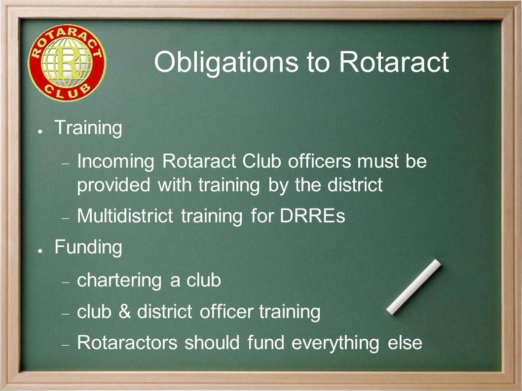 Obligations to Rotaract ● Training  Incoming Rotaract Club officers must be provided with training by the district  Multidistrict training for DRREs ● Funding  chartering a club  club & district officer training  Rotaractors should fund everything else