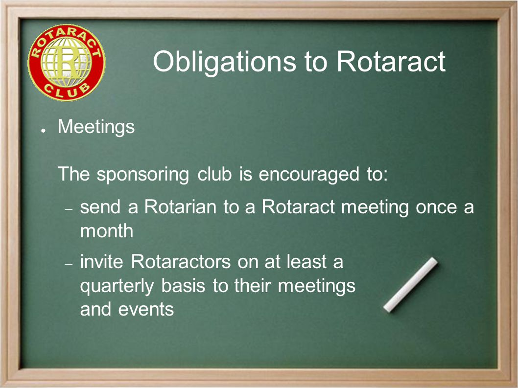 Obligations to Rotaract ● Meetings The sponsoring club is encouraged to:  send a Rotarian to a Rotaract meeting once a month  invite Rotaractors on at least a quarterly basis to their meetings and events