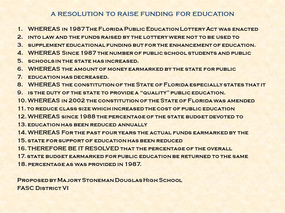 A RESOLUTION TO RAISE FUNDING FOR EDUCATION 1.WHEREAS in 1987 The Florida Public Education Lottery Act was enacted 2.into law and the funds raised by