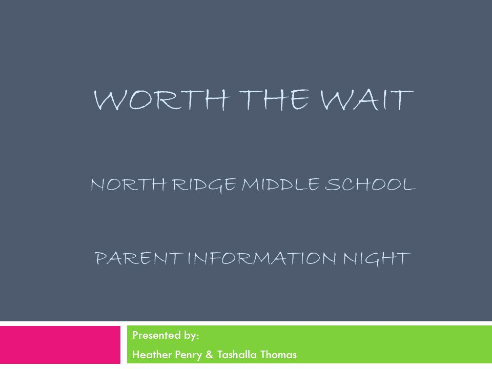 WORTH THE WAIT NORTH RIDGE MIDDLE SCHOOL PARENT INFORMATION NIGHT Presented by: Heather Penry & Tashalla Thomas