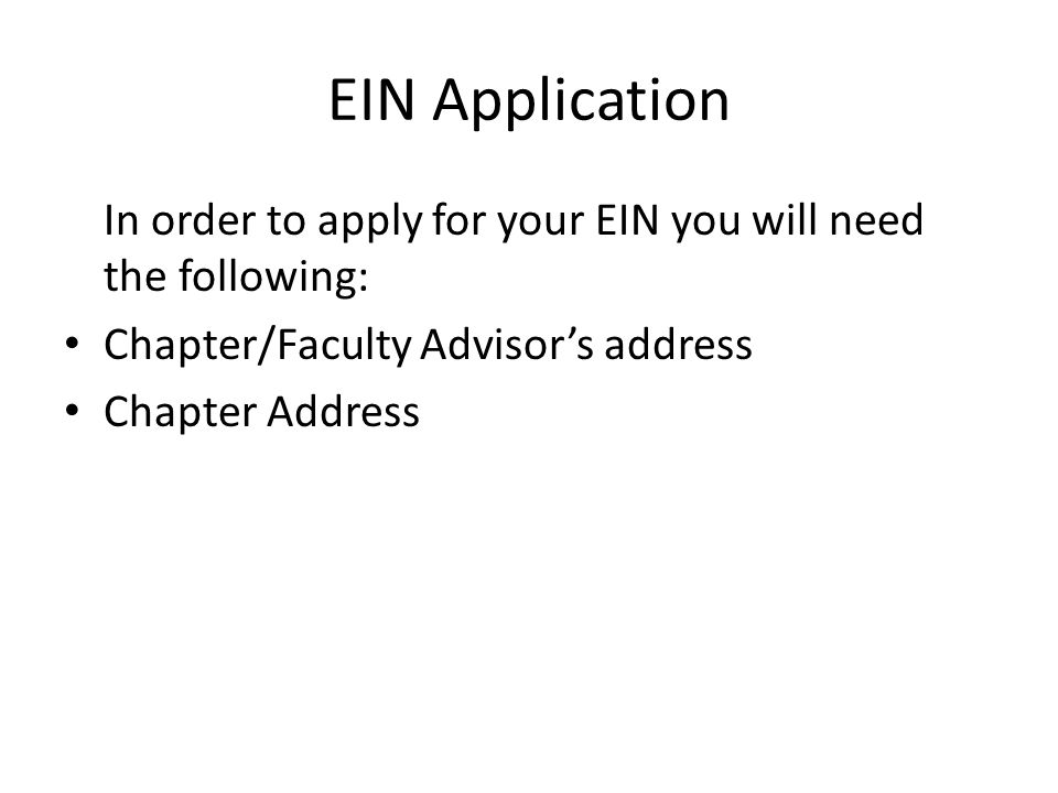 EIN Application In order to apply for your EIN you will need the following: Chapter/Faculty Advisor's address Chapter Address
