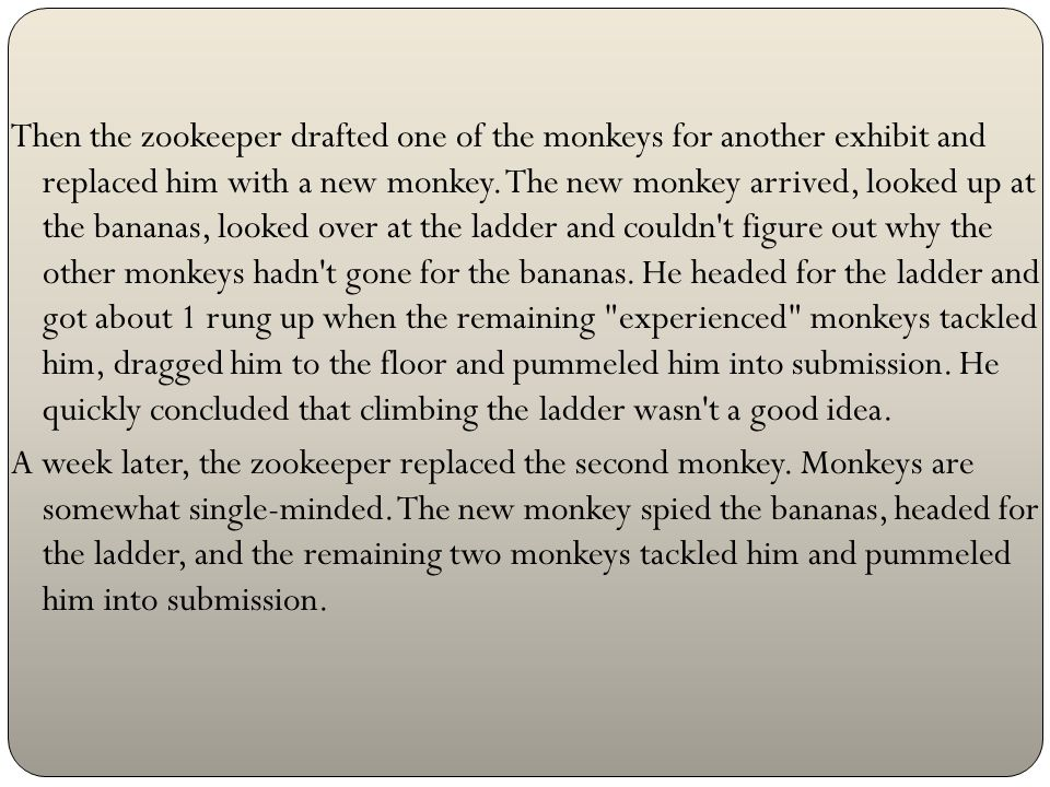 Monkeys don t have a real long memory, and after awhile a second monkey thought again about the bananas and headed up the ladder.