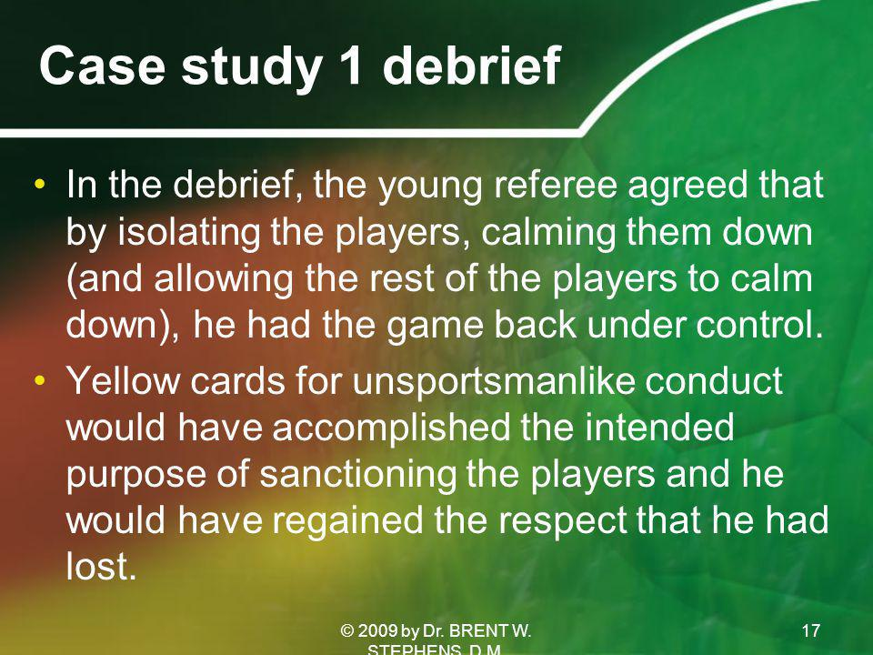 Case study 1 debrief In the debrief, the young referee agreed that by isolating the players, calming them down (and allowing the rest of the players to calm down), he had the game back under control.