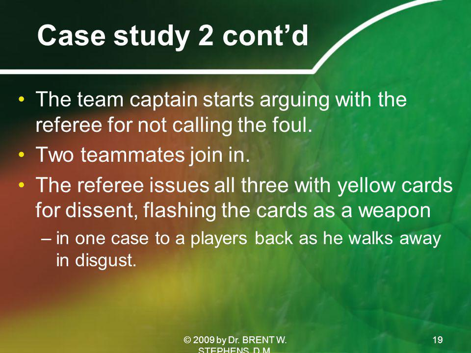 Case study 2 cont'd The team captain starts arguing with the referee for not calling the foul.