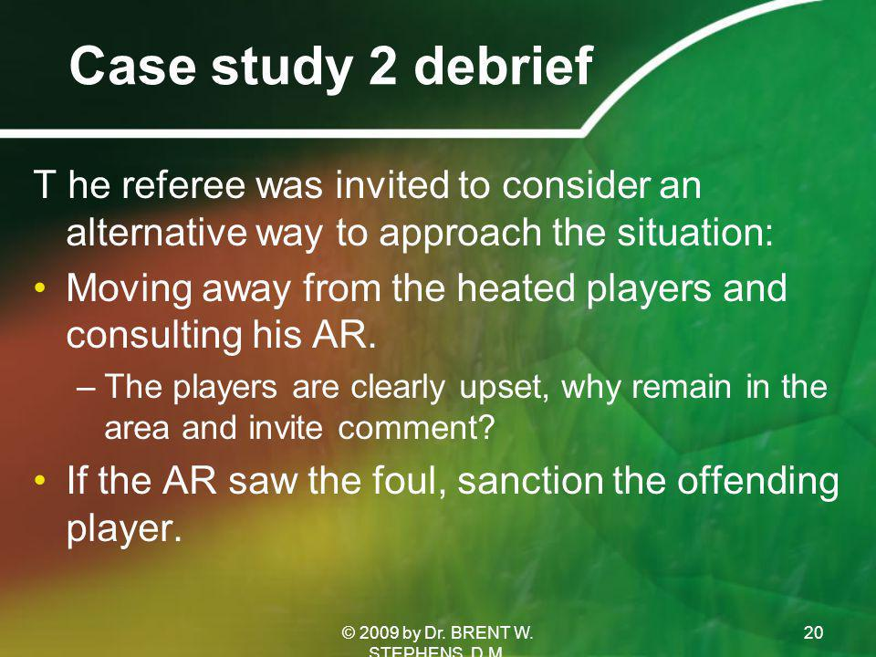 Case study 2 debrief T he referee was invited to consider an alternative way to approach the situation: Moving away from the heated players and consulting his AR.