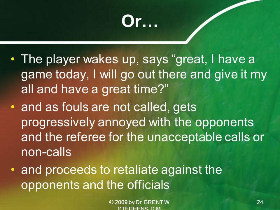 Or… The player wakes up, says great, I have a game today, I will go out there and give it my all and have a great time and as fouls are not called, gets progressively annoyed with the opponents and the referee for the unacceptable calls or non-calls and proceeds to retaliate against the opponents and the officials 24© 2009 by Dr.