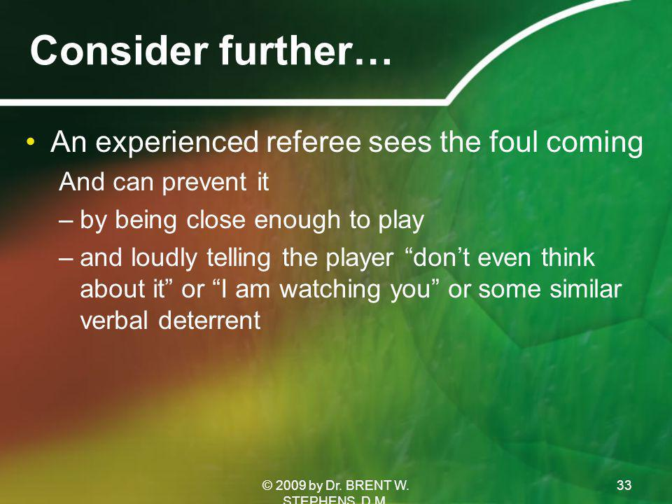 Consider further… An experienced referee sees the foul coming And can prevent it –by being close enough to play –and loudly telling the player don't even think about it or I am watching you or some similar verbal deterrent © 2009 by Dr.