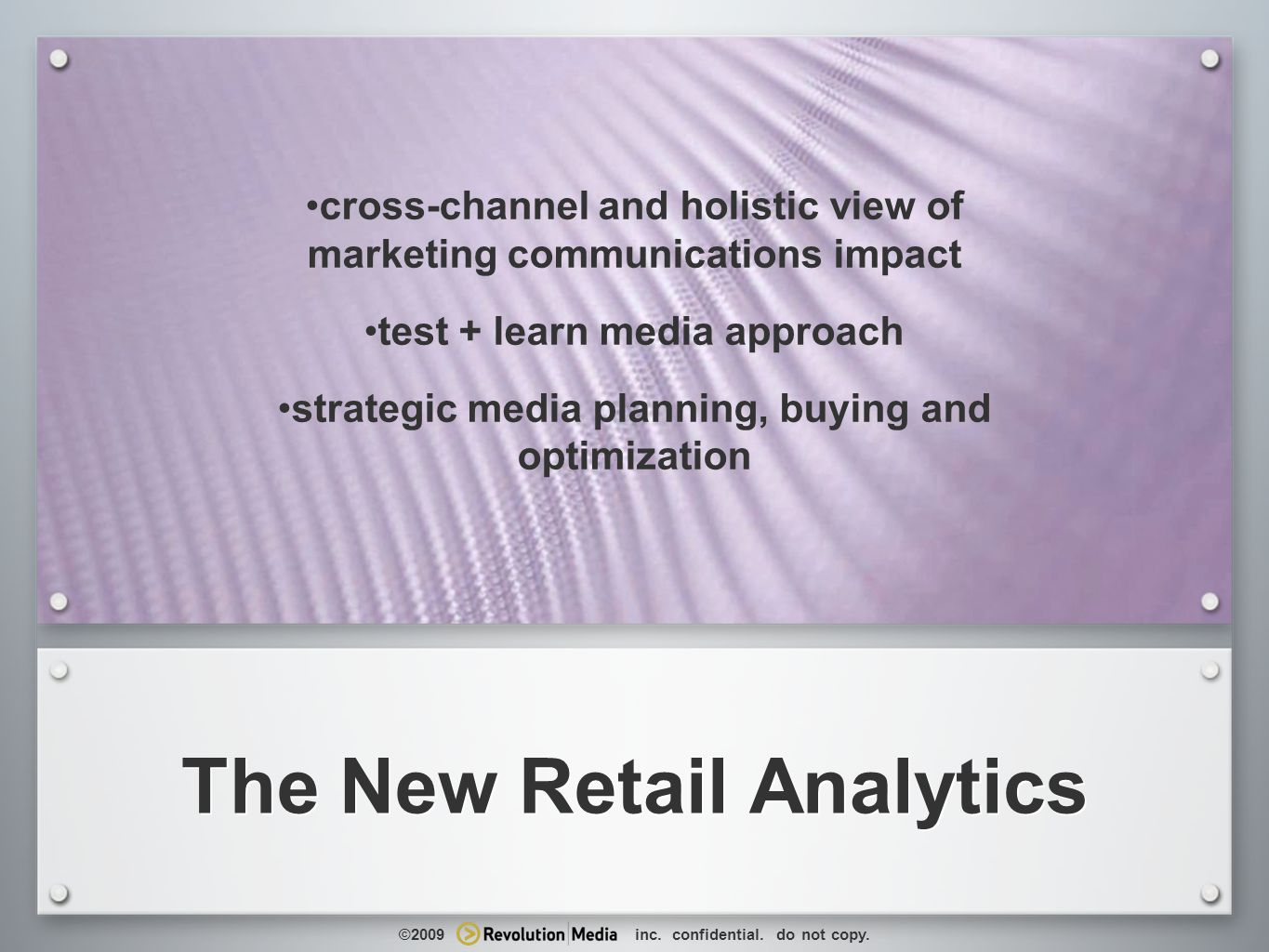 17 The New Retail Analytics cross-channel and holistic view of marketing communications impact test + learn media approach strategic media planning, buying and optimization ©2009 inc.