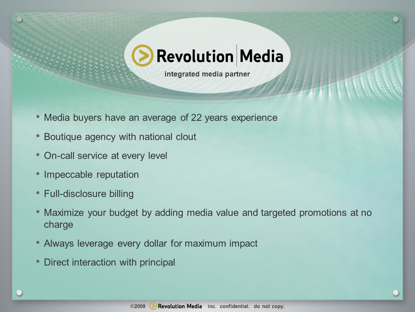 5 www.revolutionmediainc.com integrated media partner Media buyers have an average of 22 years experience Boutique agency with national clout On-call service at every level Impeccable reputation Full-disclosure billing Maximize your budget by adding media value and targeted promotions at no charge Always leverage every dollar for maximum impact Direct interaction with principal ©2009 inc.